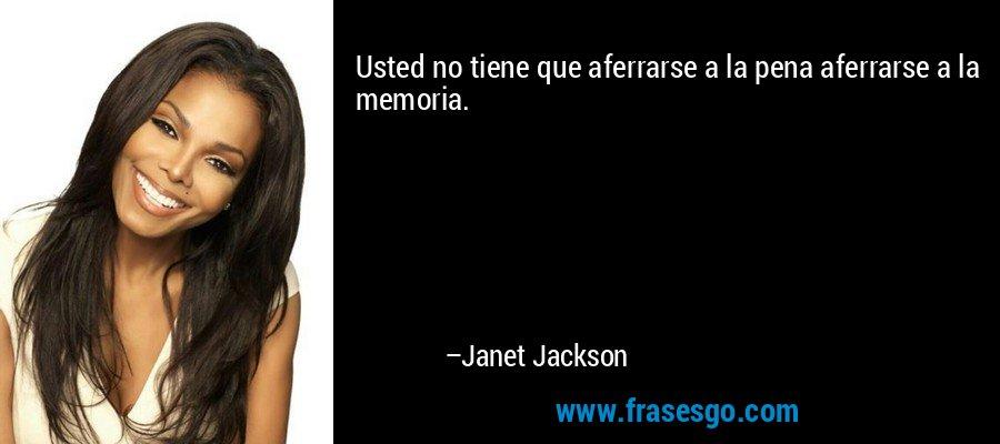 Usted no tiene que aferrarse a la pena aferrarse a la memoria. – Janet Jackson