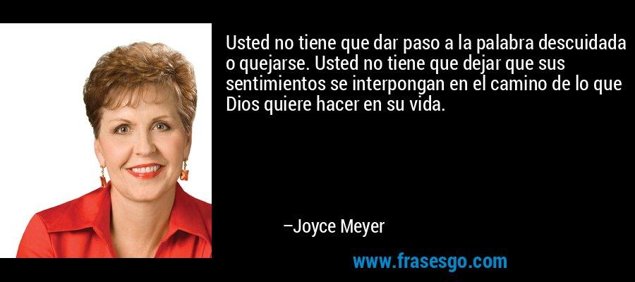 Usted no tiene que dar paso a la palabra descuidada o quejarse. Usted no tiene que dejar que sus sentimientos se interpongan en el camino de lo que Dios quiere hacer en su vida. – Joyce Meyer