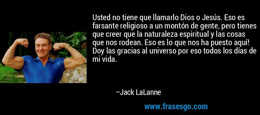 Usted no tiene que llamarlo Dios o Jesús. Eso es farsante religioso a un montón de gente, pero tienes que creer que la naturaleza espiritual y las cosas que nos rodean. Eso es lo que nos ha puesto aquí! Doy las gracias al universo por eso todos los días de mi vida. – Jack LaLanne