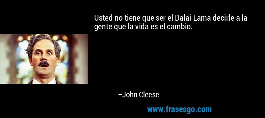 Usted no tiene que ser el Dalai Lama decirle a la gente que la vida es el cambio. – John Cleese