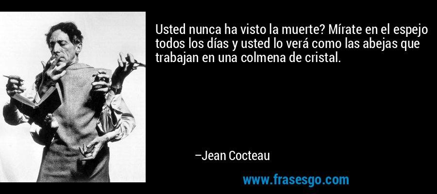 Usted nunca ha visto la muerte? Mírate en el espejo todos los días y usted lo verá como las abejas que trabajan en una colmena de cristal. – Jean Cocteau