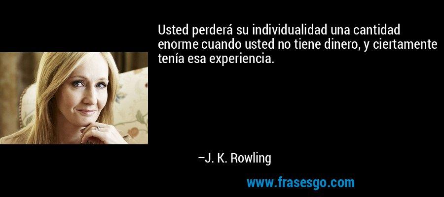 Usted perderá su individualidad una cantidad enorme cuando usted no tiene dinero, y ciertamente tenía esa experiencia. – J. K. Rowling