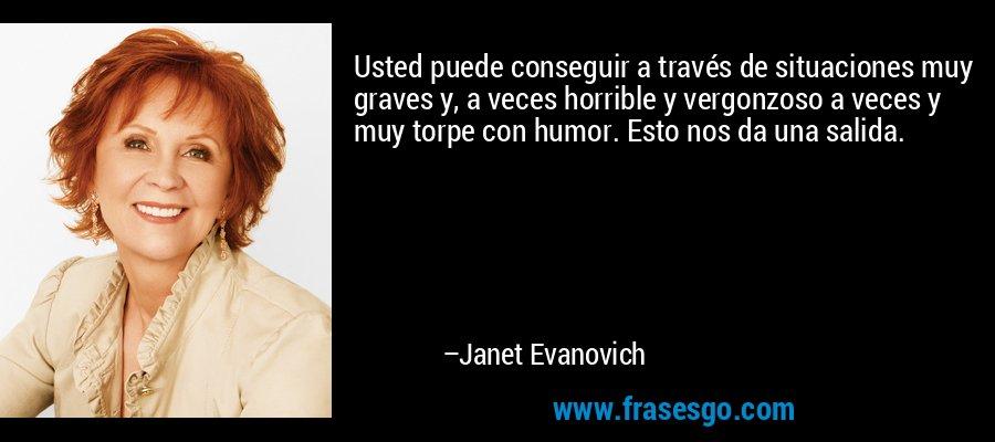 Usted puede conseguir a través de situaciones muy graves y, a veces horrible y vergonzoso a veces y muy torpe con humor. Esto nos da una salida. – Janet Evanovich