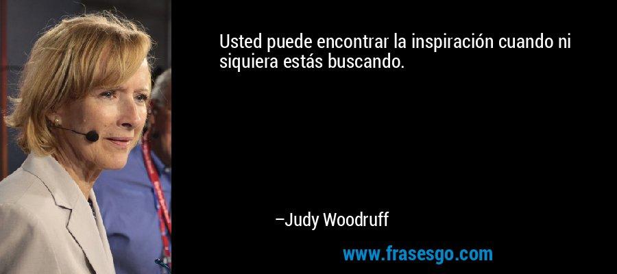 Usted puede encontrar la inspiración cuando ni siquiera estás buscando. – Judy Woodruff