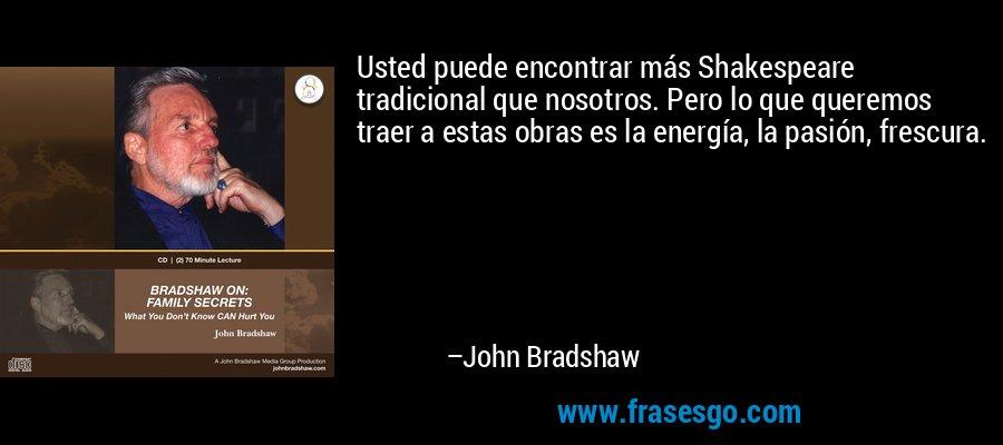 Usted puede encontrar más Shakespeare tradicional que nosotros. Pero lo que queremos traer a estas obras es la energía, la pasión, frescura. – John Bradshaw