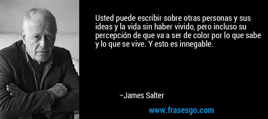 Usted puede escribir sobre otras personas y sus ideas y la vida sin haber vivido, pero incluso su percepción de que va a ser de color por lo que sabe y lo que se vive. Y esto es innegable. – James Salter