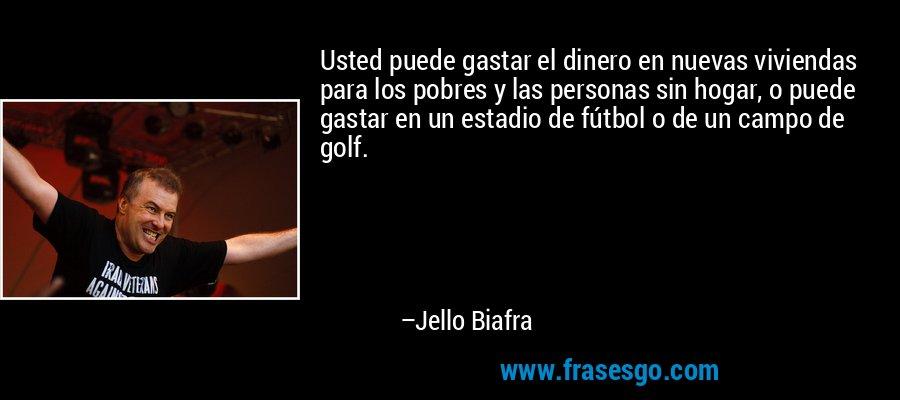 Usted puede gastar el dinero en nuevas viviendas para los pobres y las personas sin hogar, o puede gastar en un estadio de fútbol o de un campo de golf. – Jello Biafra
