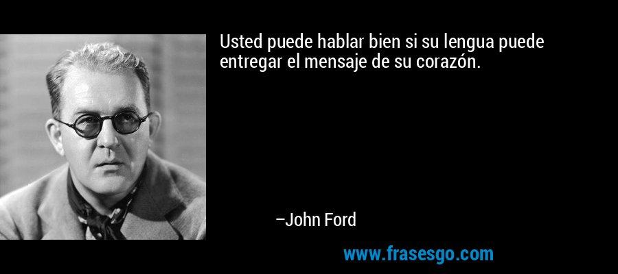 Usted puede hablar bien si su lengua puede entregar el mensaje de su corazón. – John Ford