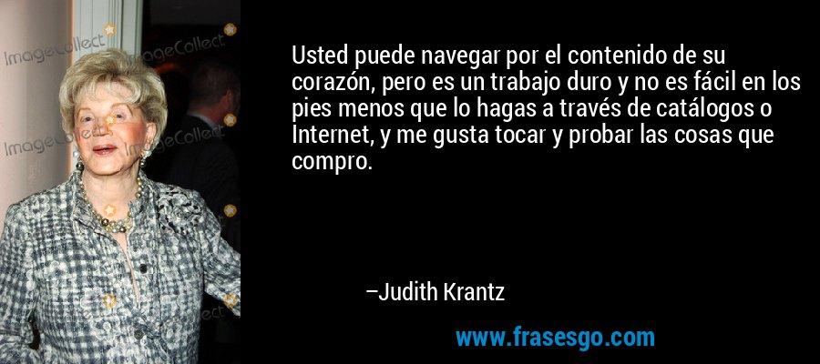 Usted puede navegar por el contenido de su corazón, pero es un trabajo duro y no es fácil en los pies menos que lo hagas a través de catálogos o Internet, y me gusta tocar y probar las cosas que compro. – Judith Krantz