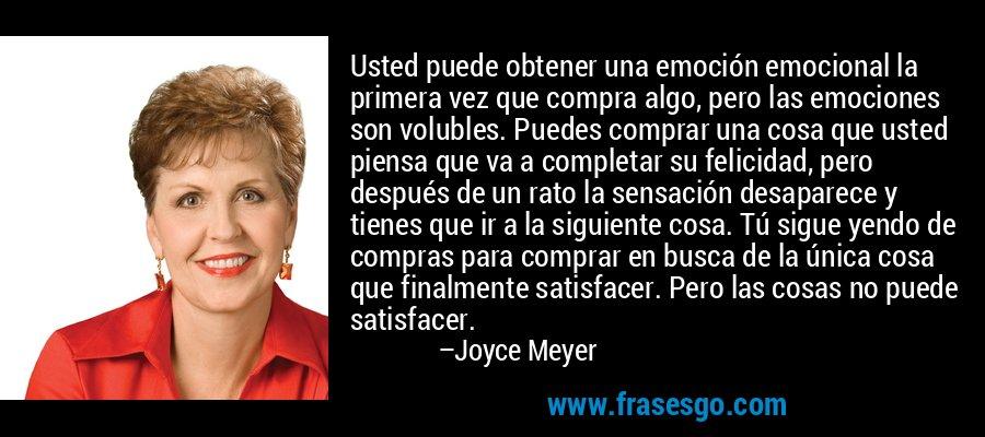Usted puede obtener una emoción emocional la primera vez que compra algo, pero las emociones son volubles. Puedes comprar una cosa que usted piensa que va a completar su felicidad, pero después de un rato la sensación desaparece y tienes que ir a la siguiente cosa. Tú sigue yendo de compras para comprar en busca de la única cosa que finalmente satisfacer. Pero las cosas no puede satisfacer. – Joyce Meyer