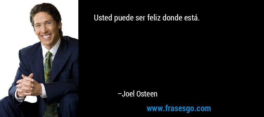 Usted puede ser feliz donde está. – Joel Osteen