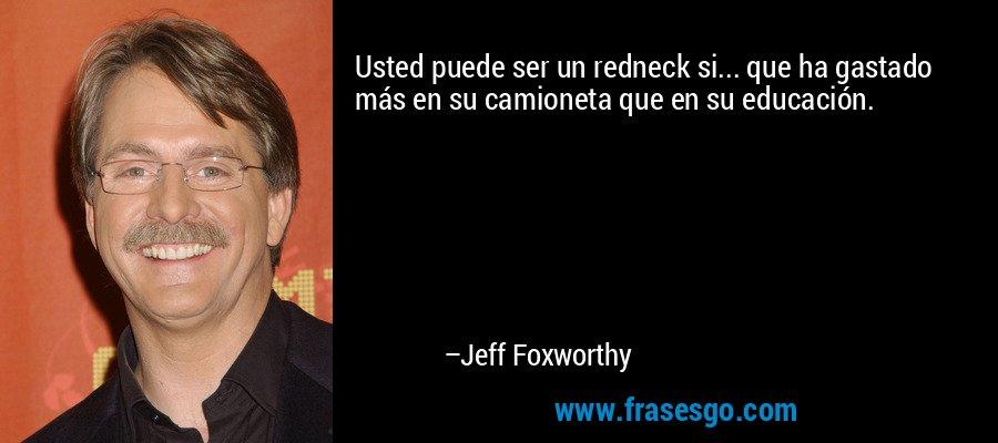 Usted puede ser un redneck si... que ha gastado más en su camioneta que en su educación. – Jeff Foxworthy