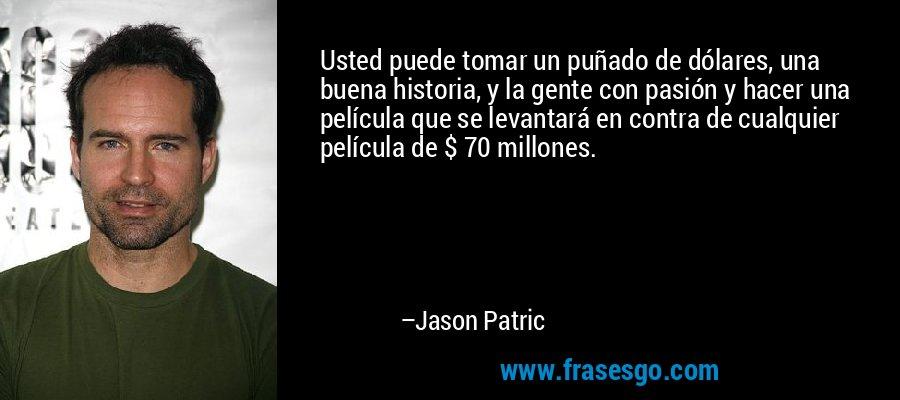 Usted puede tomar un puñado de dólares, una buena historia, y la gente con pasión y hacer una película que se levantará en contra de cualquier película de $ 70 millones. – Jason Patric