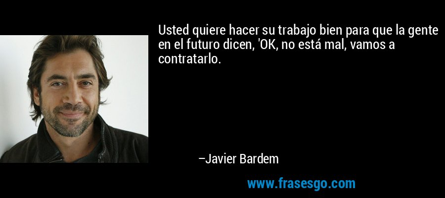 Usted quiere hacer su trabajo bien para que la gente en el futuro dicen, 'OK, no está mal, vamos a contratarlo. – Javier Bardem