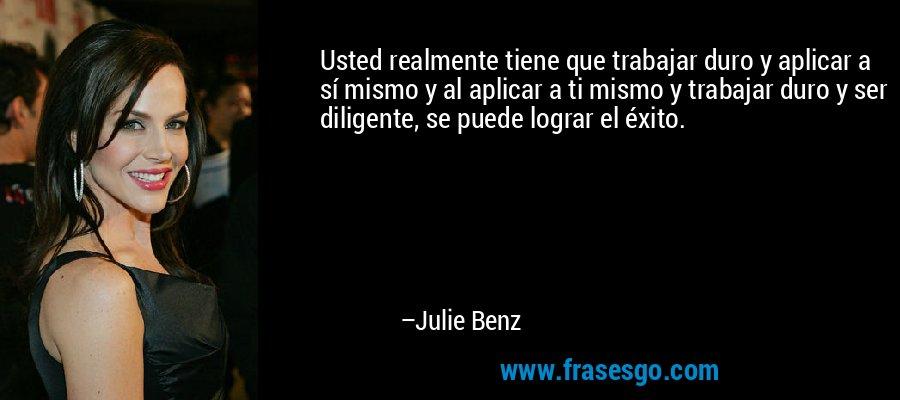 Usted realmente tiene que trabajar duro y aplicar a sí mismo y al aplicar a ti mismo y trabajar duro y ser diligente, se puede lograr el éxito. – Julie Benz