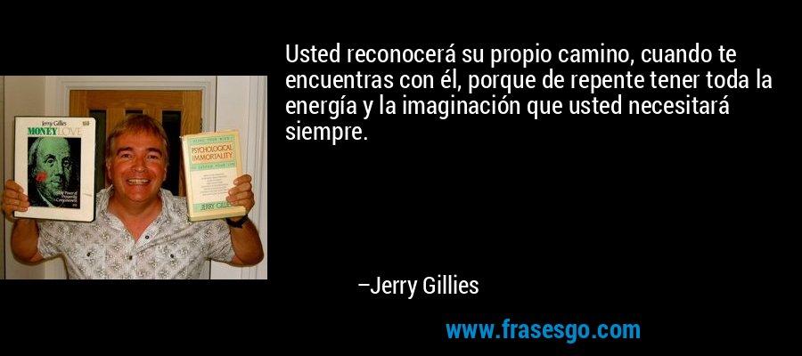 Usted reconocerá su propio camino, cuando te encuentras con él, porque de repente tener toda la energía y la imaginación que usted necesitará siempre. – Jerry Gillies