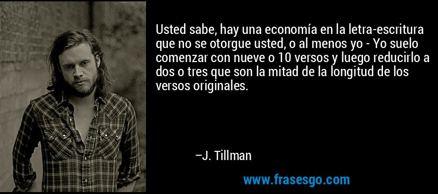 Usted sabe, hay una economía en la letra-escritura que no se otorgue usted, o al menos yo - Yo suelo comenzar con nueve o 10 versos y luego reducirlo a dos o tres que son la mitad de la longitud de los versos originales. – J. Tillman