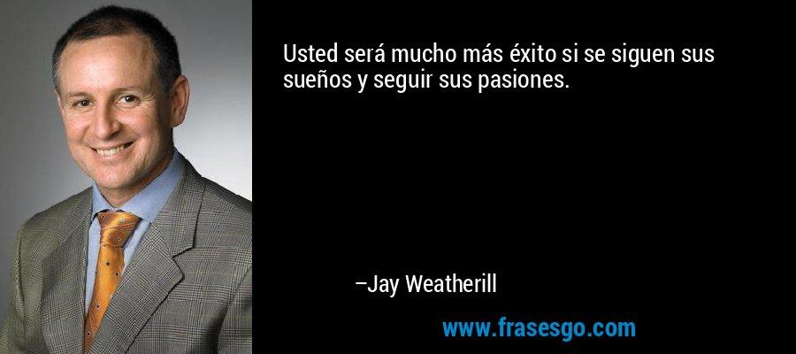 Usted será mucho más éxito si se siguen sus sueños y seguir sus pasiones. – Jay Weatherill