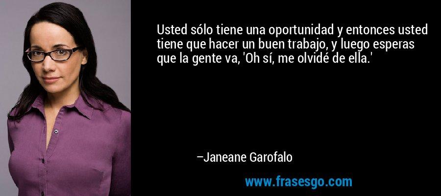 Usted sólo tiene una oportunidad y entonces usted tiene que hacer un buen trabajo, y luego esperas que la gente va, 'Oh sí, me olvidé de ella.' – Janeane Garofalo