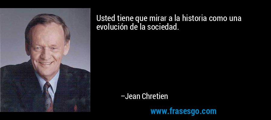 Usted tiene que mirar a la historia como una evolución de la sociedad. – Jean Chretien