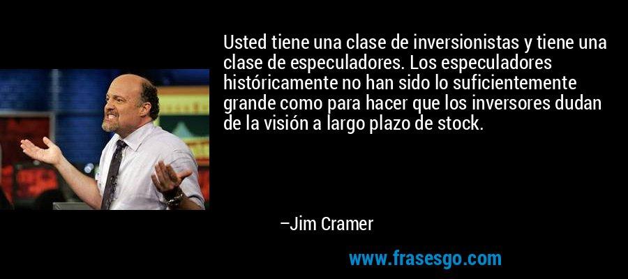 Usted tiene una clase de inversionistas y tiene una clase de especuladores. Los especuladores históricamente no han sido lo suficientemente grande como para hacer que los inversores dudan de la visión a largo plazo de stock. – Jim Cramer
