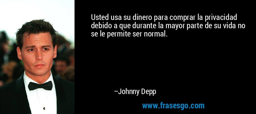 Usted usa su dinero para comprar la privacidad debido a que durante la mayor parte de su vida no se le permite ser normal. – Johnny Depp