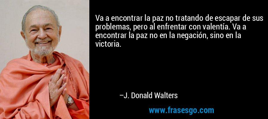 Va a encontrar la paz no tratando de escapar de sus problemas, pero al enfrentar con valentía. Va a encontrar la paz no en la negación, sino en la victoria. – J. Donald Walters