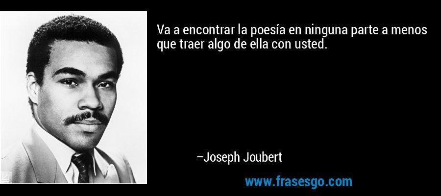 Va a encontrar la poesía en ninguna parte a menos que traer algo de ella con usted. – Joseph Joubert