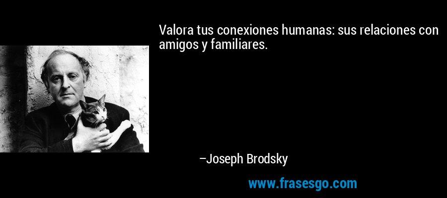 Valora tus conexiones humanas: sus relaciones con amigos y familiares. – Joseph Brodsky