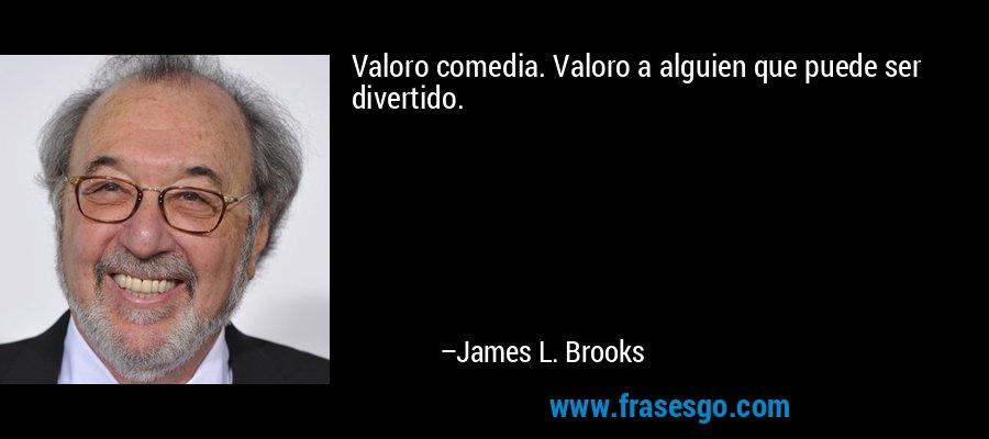 Valoro comedia. Valoro a alguien que puede ser divertido. – James L. Brooks