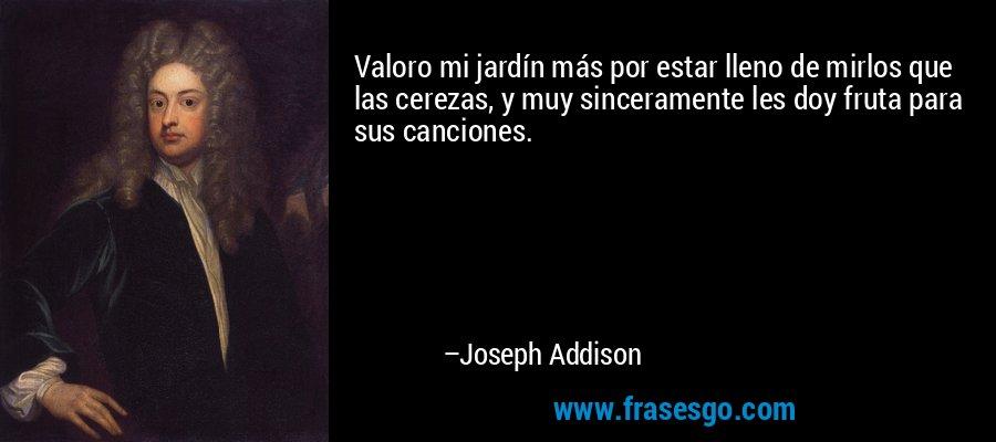 Valoro mi jardín más por estar lleno de mirlos que las cerezas, y muy sinceramente les doy fruta para sus canciones. – Joseph Addison