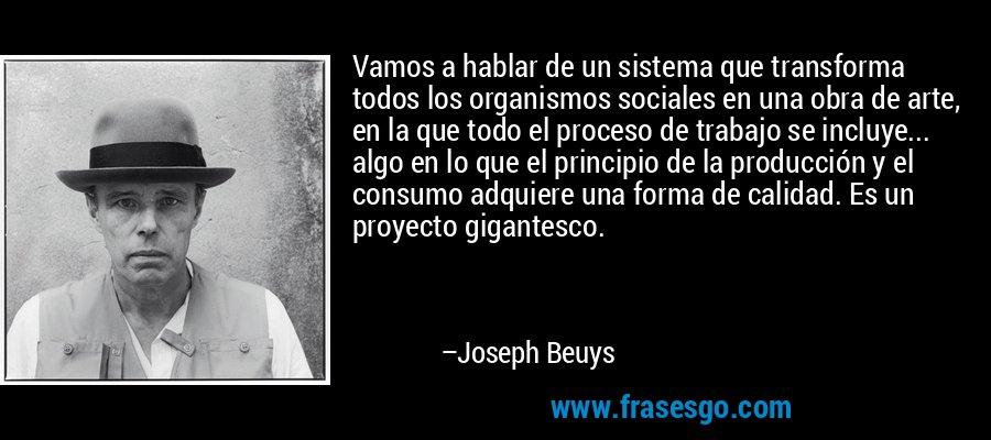 Vamos a hablar de un sistema que transforma todos los organismos sociales en una obra de arte, en la que todo el proceso de trabajo se incluye... algo en lo que el principio de la producción y el consumo adquiere una forma de calidad. Es un proyecto gigantesco. – Joseph Beuys