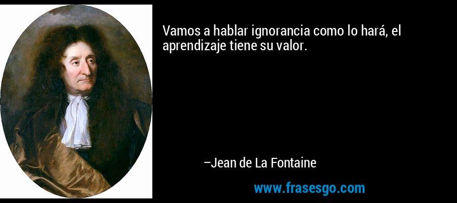 Vamos a hablar ignorancia como lo hará, el aprendizaje tiene su valor. – Jean de La Fontaine