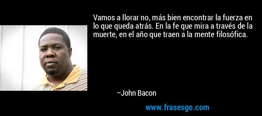 Vamos a llorar no, más bien encontrar la fuerza en lo que queda atrás. En la fe que mira a través de la muerte, en el año que traen a la mente filosófica. – John Bacon