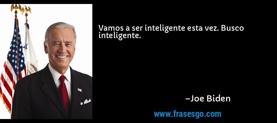 Vamos a ser inteligente esta vez. Busco inteligente. – Joe Biden
