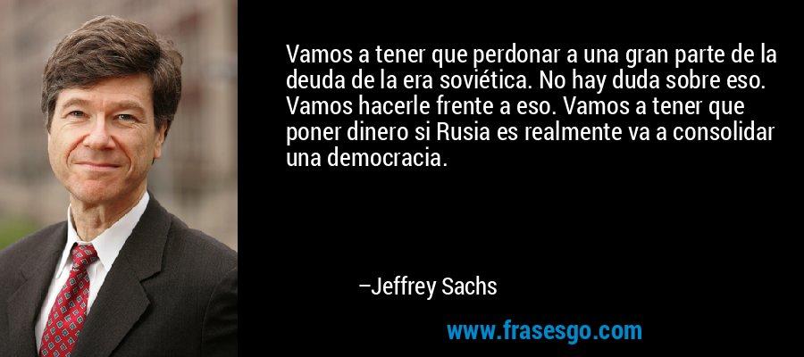 Vamos a tener que perdonar a una gran parte de la deuda de la era soviética. No hay duda sobre eso. Vamos hacerle frente a eso. Vamos a tener que poner dinero si Rusia es realmente va a consolidar una democracia. – Jeffrey Sachs