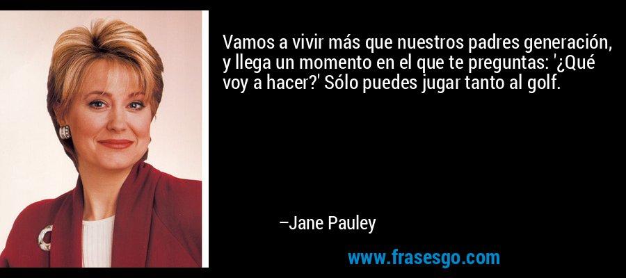 Vamos a vivir más que nuestros padres generación, y llega un momento en el que te preguntas: '¿Qué voy a hacer?' Sólo puedes jugar tanto al golf. – Jane Pauley