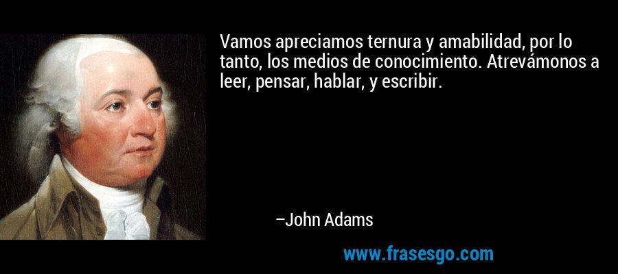 Vamos apreciamos ternura y amabilidad, por lo tanto, los medios de conocimiento. Atrevámonos a leer, pensar, hablar, y escribir. – John Adams