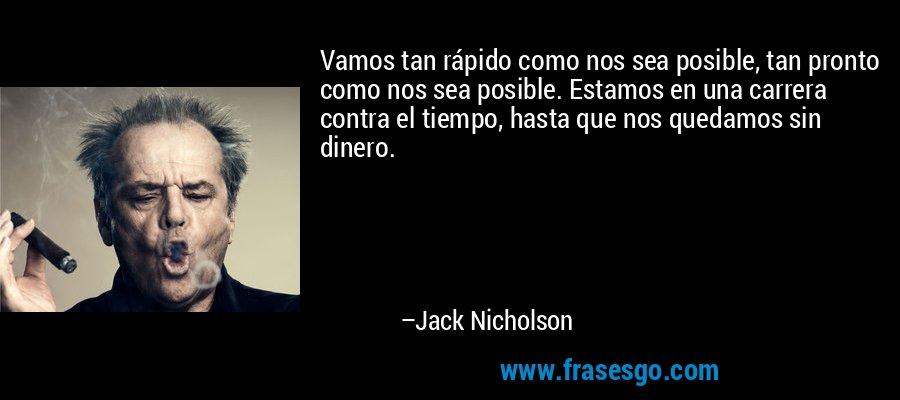 Vamos tan rápido como nos sea posible, tan pronto como nos sea posible. Estamos en una carrera contra el tiempo, hasta que nos quedamos sin dinero. – Jack Nicholson