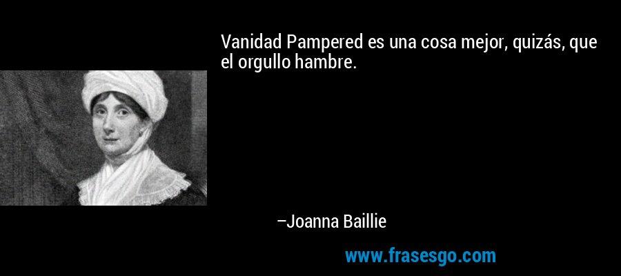 Vanidad Pampered es una cosa mejor, quizás, que el orgullo hambre. – Joanna Baillie