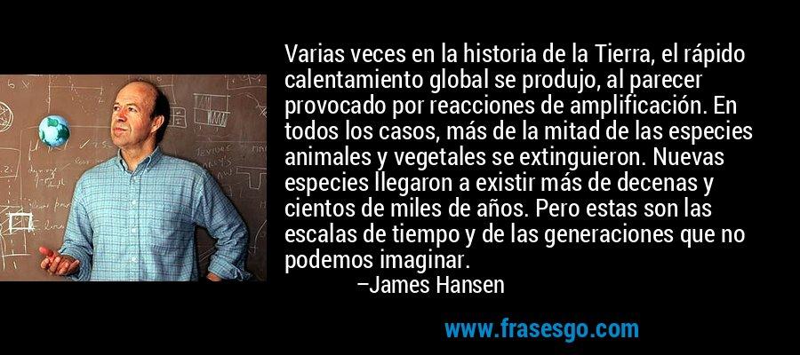 Varias veces en la historia de la Tierra, el rápido calentamiento global se produjo, al parecer provocado por reacciones de amplificación. En todos los casos, más de la mitad de las especies animales y vegetales se extinguieron. Nuevas especies llegaron a existir más de decenas y cientos de miles de años. Pero estas son las escalas de tiempo y de las generaciones que no podemos imaginar. – James Hansen