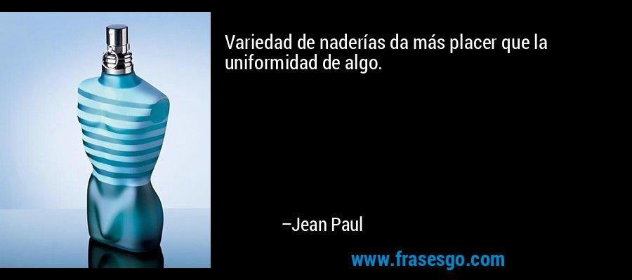 Variedad de naderías da más placer que la uniformidad de algo. – Jean Paul