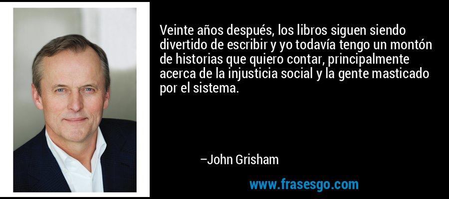 Veinte años después, los libros siguen siendo divertido de escribir y yo todavía tengo un montón de historias que quiero contar, principalmente acerca de la injusticia social y la gente masticado por el sistema. – John Grisham