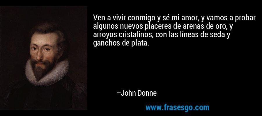 Ven a vivir conmigo y sé mi amor, y vamos a probar algunos nuevos placeres de arenas de oro, y arroyos cristalinos, con las líneas de seda y ganchos de plata. – John Donne
