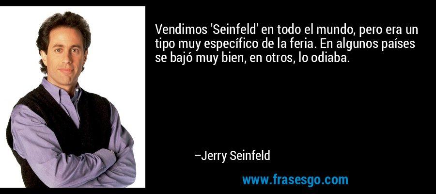 Vendimos 'Seinfeld' en todo el mundo, pero era un tipo muy específico de la feria. En algunos países se bajó muy bien, en otros, lo odiaba. – Jerry Seinfeld