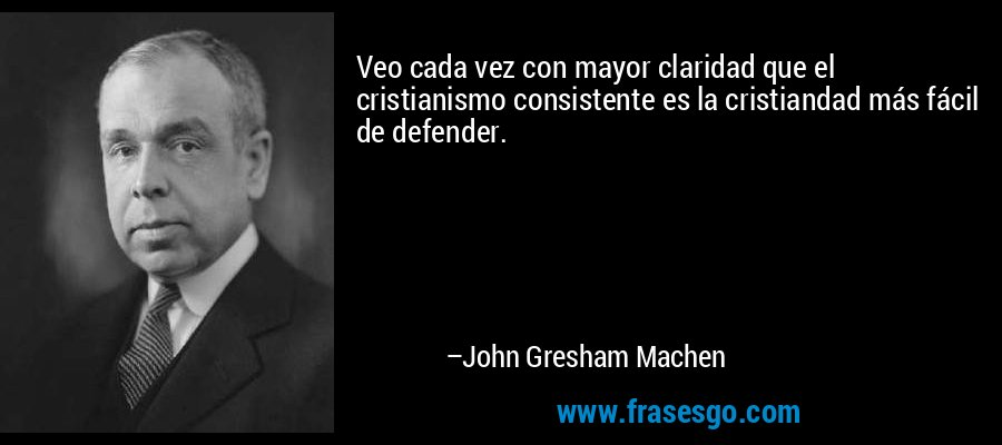 Veo cada vez con mayor claridad que el cristianismo consistente es la cristiandad más fácil de defender. – John Gresham Machen