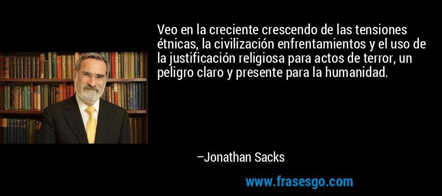 Veo en la creciente crescendo de las tensiones étnicas, la civilización enfrentamientos y el uso de la justificación religiosa para actos de terror, un peligro claro y presente para la humanidad. – Jonathan Sacks