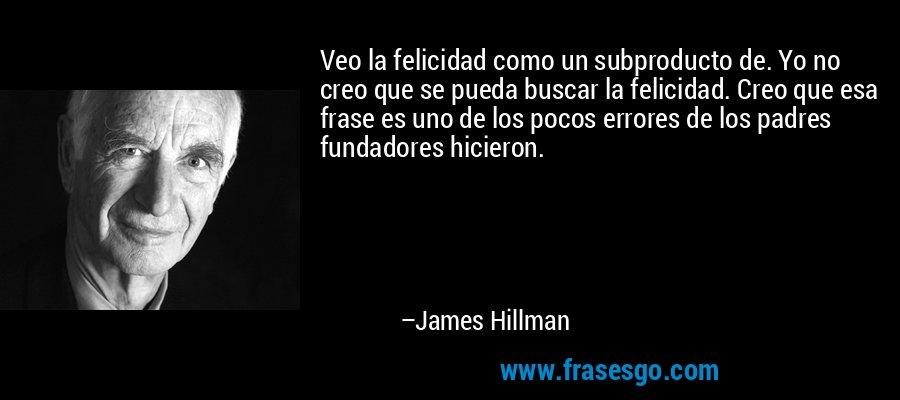 Veo la felicidad como un subproducto de. Yo no creo que se pueda buscar la felicidad. Creo que esa frase es uno de los pocos errores de los padres fundadores hicieron. – James Hillman