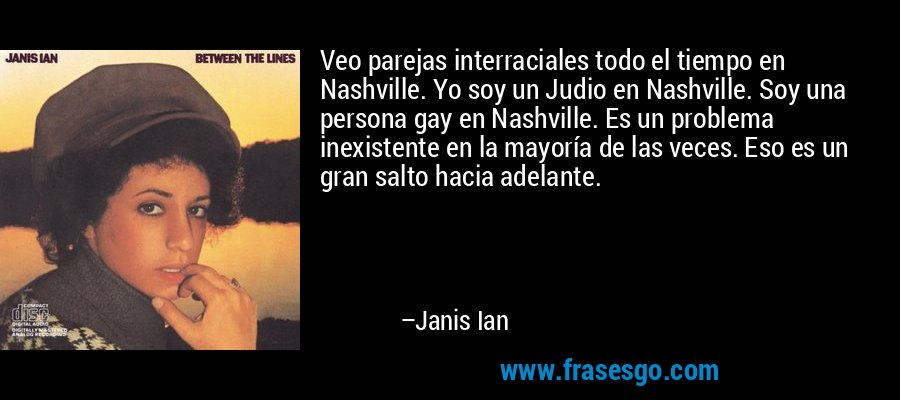 Veo parejas interraciales todo el tiempo en Nashville. Yo soy un Judio en Nashville. Soy una persona gay en Nashville. Es un problema inexistente en la mayoría de las veces. Eso es un gran salto hacia adelante. – Janis Ian