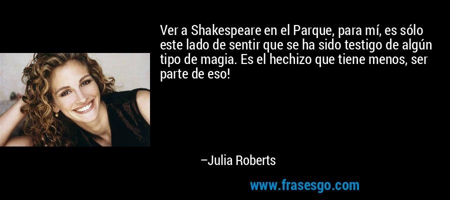 Ver a Shakespeare en el Parque, para mí, es sólo este lado de sentir que se ha sido testigo de algún tipo de magia. Es el hechizo que tiene menos, ser parte de eso! – Julia Roberts